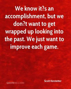 Scott Kerstetter  - We know it?s an accomplishment, but we don?t want to get wrapped up looking into the past. We just want to improve each game.