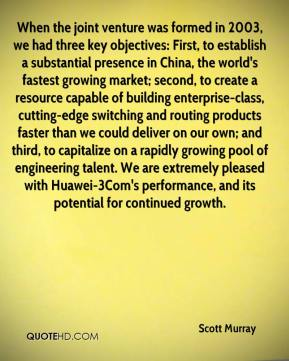 Scott Murray  - When the joint venture was formed in 2003, we had three key objectives: First, to establish a substantial presence in China, the world's fastest growing market; second, to create a resource capable of building enterprise-class, cutting-edge switching and routing products faster than we could deliver on our own; and third, to capitalize on a rapidly growing pool of engineering talent. We are extremely pleased with Huawei-3Com's performance, and its potential for continued growth.