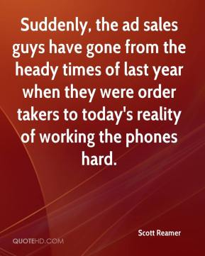 Scott Reamer  - Suddenly, the ad sales guys have gone from the heady times of last year when they were order takers to today's reality of working the phones hard.