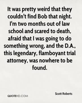 Scott Roberts  - It was pretty weird that they couldn't find Bob that night. I'm two months out of law school and scared to death, afraid that I was going to do something wrong, and the D.A., this legendary, flamboyant trial attorney, was nowhere to be found.