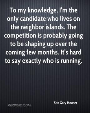 To my knowledge, I'm the only candidate who lives on the neighbor islands. The competition is probably going to be shaping up over the coming few months. It's hard to say exactly who is running.