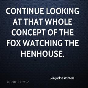 Sen Jackie Winters  - Continue looking at that whole concept of the fox watching the henhouse.