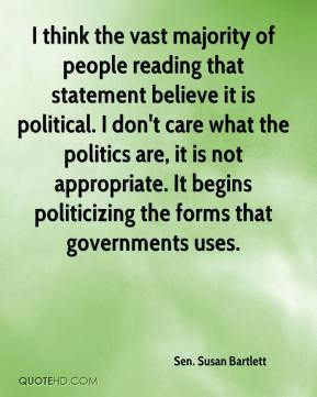 Sen. Susan Bartlett  - I think the vast majority of people reading that statement believe it is political. I don't care what the politics are, it is not appropriate. It begins politicizing the forms that governments uses.