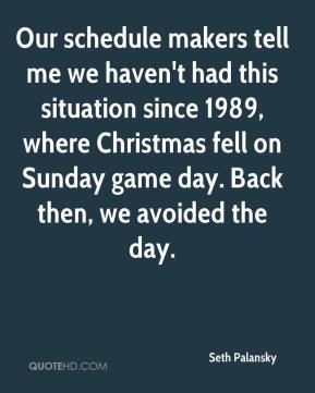 Seth Palansky  - Our schedule makers tell me we haven't had this situation since 1989, where Christmas fell on Sunday game day. Back then, we avoided the day.