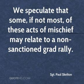 Sgt. Paul Skelton  - We speculate that some, if not most, of these acts of mischief may relate to a non-sanctioned grad rally.