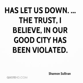 Shannon Sullivan  - has let us down. ... The trust, I believe, in our good city has been violated.