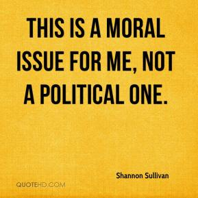 Shannon Sullivan  - This is a moral issue for me, not a political one.