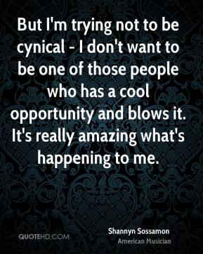 But I'm trying not to be cynical - I don't want to be one of those people who has a cool opportunity and blows it. It's really amazing what's happening to me.