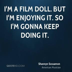 I'm a film doll. But I'm enjoying it. So I'm gonna keep doing it.