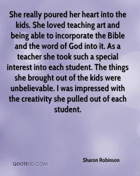 She really poured her heart into the kids. She loved teaching art and being able to incorporate the Bible and the word of God into it. As a teacher she took such a special interest into each student. The things she brought out of the kids were unbelievable. I was impressed with the creativity she pulled out of each student.