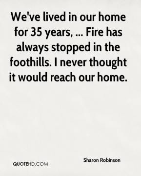 We've lived in our home for 35 years, ... Fire has always stopped in the foothills. I never thought it would reach our home.