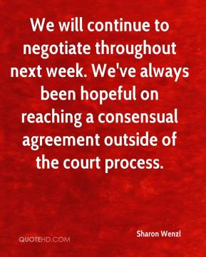 Sharon Wenzl  - We will continue to negotiate throughout next week. We've always been hopeful on reaching a consensual agreement outside of the court process.