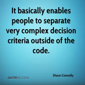 Shaun Connolly  - It basically enables people to separate very complex decision criteria outside of the code.