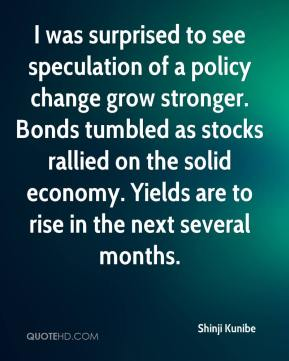 Shinji Kunibe  - I was surprised to see speculation of a policy change grow stronger. Bonds tumbled as stocks rallied on the solid economy. Yields are to rise in the next several months.
