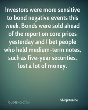 Shinji Kunibe  - Investors were more sensitive to bond negative events this week. Bonds were sold ahead of the report on core prices yesterday and I bet people who held medium-term notes, such as five-year securities, lost a lot of money.