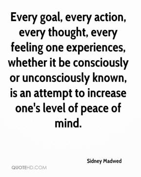 Every goal, every action, every thought, every feeling one experiences, whether it be consciously or unconsciously known, is an attempt to increase one's level of peace of mind.