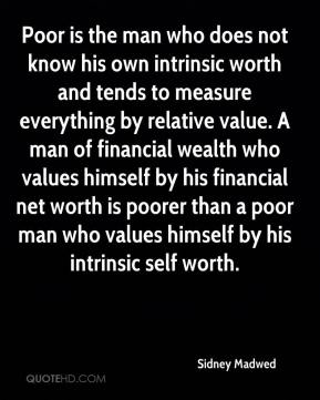 Sidney Madwed  - Poor is the man who does not know his own intrinsic worth and tends to measure everything by relative value. A man of financial wealth who values himself by his financial net worth is poorer than a poor man who values himself by his intrinsic self worth.