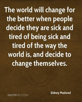 Sidney Madwed  - The world will change for the better when people decide they are sick and tired of being sick and tired of the way the world is, and decide to change themselves.