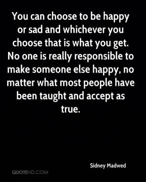 You can choose to be happy or sad and whichever you choose that is what you get. No one is really responsible to make someone else happy, no matter what most people have been taught and accept as true.