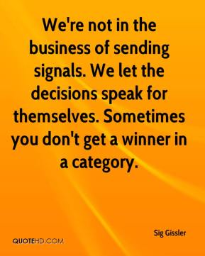 Sig Gissler  - We're not in the business of sending signals. We let the decisions speak for themselves. Sometimes you don't get a winner in a category.