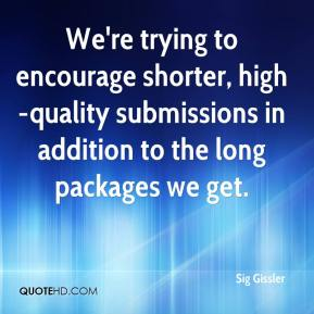 Sig Gissler  - We're trying to encourage shorter, high-quality submissions in addition to the long packages we get.