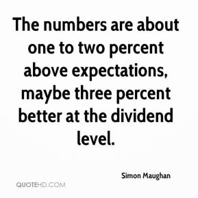 Simon Maughan  - The numbers are about one to two percent above expectations, maybe three percent better at the dividend level.