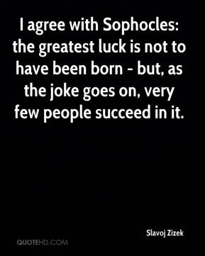 Slavoj Zizek - I agree with Sophocles: the greatest luck is not to have been born - but, as the joke goes on, very few people succeed in it.