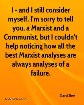 Slavoj Zizek - I - and I still consider myself, I'm sorry to tell you, a Marxist and a Communist, but I couldn't help noticing how all the best Marxist analyses are always analyses of a failure.