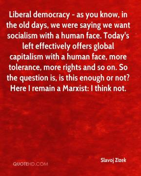 Liberal democracy - as you know, in the old days, we were saying we want socialism with a human face. Today's left effectively offers global capitalism with a human face, more tolerance, more rights and so on. So the question is, is this enough or not? Here I remain a Marxist: I think not.