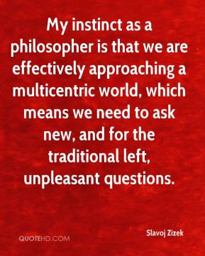 Slavoj Zizek - My instinct as a philosopher is that we are effectively approaching a multicentric world, which means we need to ask new, and for the traditional left, unpleasant questions.