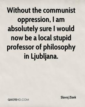 Slavoj Zizek - Without the communist oppression, I am absolutely sure I would now be a local stupid professor of philosophy in Ljubljana.