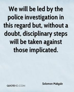 Solomon Makgale  - We will be led by the police investigation in this regard but, without a doubt, disciplinary steps will be taken against those implicated.