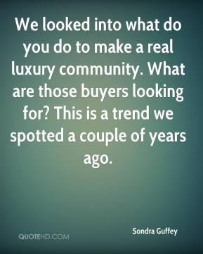 Sondra Guffey  - We looked into what do you do to make a real luxury community. What are those buyers looking for? This is a trend we spotted a couple of years ago.