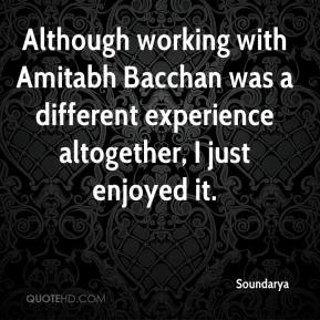 Although working with Amitabh Bacchan was a different experience altogether, I just enjoyed it.