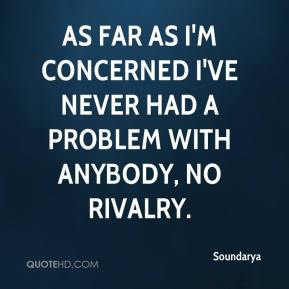 As far as I'm concerned I've never had a problem with anybody, no rivalry.