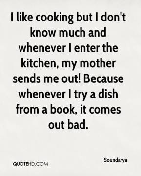 Soundarya - I like cooking but I don't know much and whenever I enter the kitchen, my mother sends me out! Because whenever I try a dish from a book, it comes out bad.