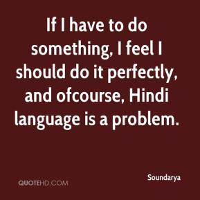 If I have to do something, I feel I should do it perfectly, and ofcourse, Hindi language is a problem.
