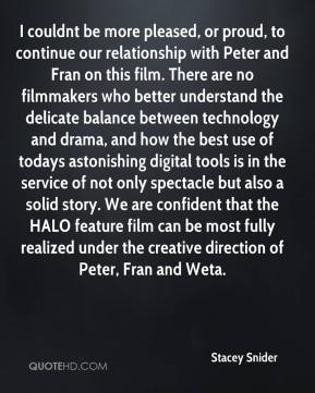 Stacey Snider  - I couldnt be more pleased, or proud, to continue our relationship with Peter and Fran on this film. There are no filmmakers who better understand the delicate balance between technology and drama, and how the best use of todays astonishing digital tools is in the service of not only spectacle but also a solid story. We are confident that the HALO feature film can be most fully realized under the creative direction of Peter, Fran and Weta.