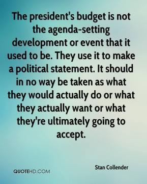 The president's budget is not the agenda-setting development or event that it used to be. They use it to make a political statement. It should in no way be taken as what they would actually do or what they actually want or what they're ultimately going to accept.
