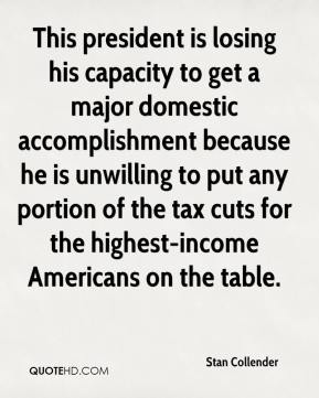 This president is losing his capacity to get a major domestic accomplishment because he is unwilling to put any portion of the tax cuts for the highest-income Americans on the table.