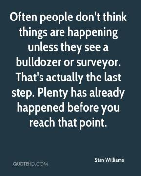 Often people don't think things are happening unless they see a bulldozer or surveyor. That's actually the last step. Plenty has already happened before you reach that point.
