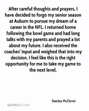 After careful thoughts and prayers, I have decided to forgo my senior season at Auburn to pursue my dream of a career in the NFL. I returned home following the bowl game and had long talks with my parents and prayed a lot about my future. I also received the coaches' input and weighed that into my decision. I feel like this is the right opportunity for me to take my game to the next level.