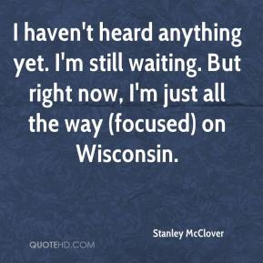I haven't heard anything yet. I'm still waiting. But right now, I'm just all the way (focused) on Wisconsin.