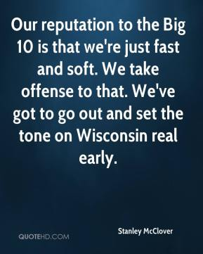 Our reputation to the Big 10 is that we're just fast and soft. We take offense to that. We've got to go out and set the tone on Wisconsin real early.