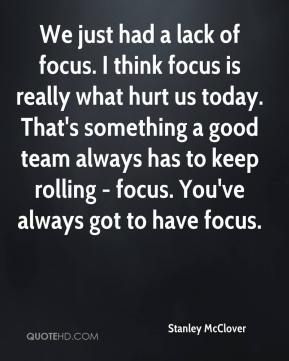 We just had a lack of focus. I think focus is really what hurt us today. That's something a good team always has to keep rolling - focus. You've always got to have focus.