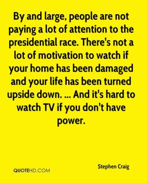 Stephen Craig  - By and large, people are not paying a lot of attention to the presidential race. There's not a lot of motivation to watch if your home has been damaged and your life has been turned upside down. ... And it's hard to watch TV if you don't have power.