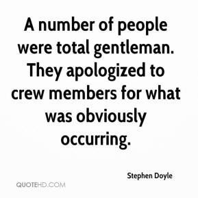 Stephen Doyle  - A number of people were total gentleman. They apologized to crew members for what was obviously occurring.