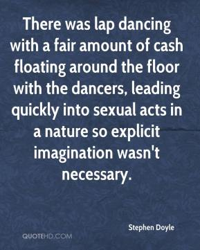 Stephen Doyle  - There was lap dancing with a fair amount of cash floating around the floor with the dancers, leading quickly into sexual acts in a nature so explicit imagination wasn't necessary.