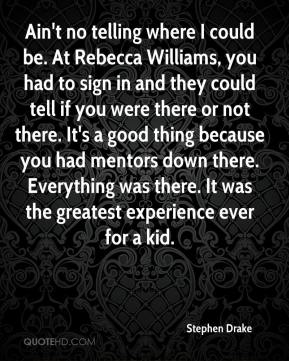 Stephen Drake  - Ain't no telling where I could be. At Rebecca Williams, you had to sign in and they could tell if you were there or not there. It's a good thing because you had mentors down there. Everything was there. It was the greatest experience ever for a kid.