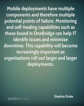 Stephen Drake  - Mobile deployments have multiple components and therefore multiple potential points of failure. Monitoring and self-healing capabilities such as those found in OneBridge can help IT identify issues and minimize downtime. This capability will become increasingly important as organizations roll out larger and larger deployments.